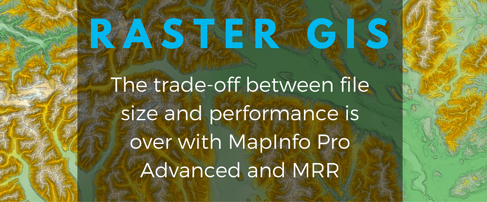 Raster GIS: the trade-off is over with MapInfo Pro Advanced and MRR