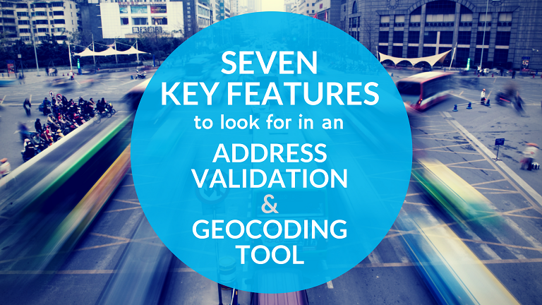 Seven Key Features to Look for in an Address Validation and Geocoding Tool.